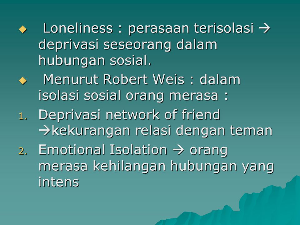 Loneliness : perasaan terisolasi  deprivasi seseorang dalam hubungan sosial.