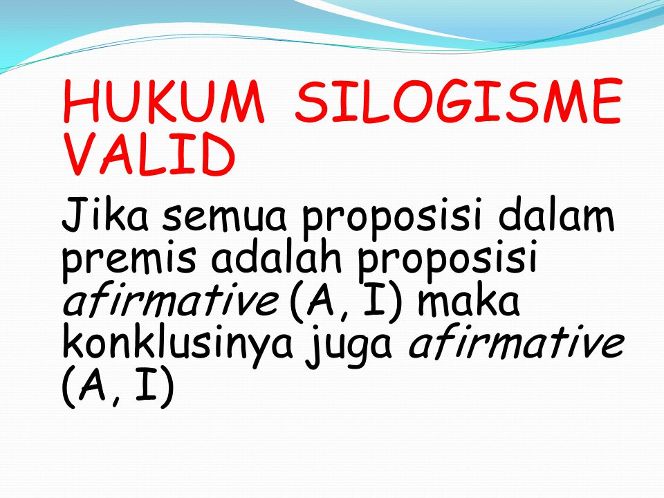 HUKUM SILOGISME VALID Jika semua proposisi dalam premis adalah proposisi afirmative (A, I) maka konklusinya juga afirmative (A, I)