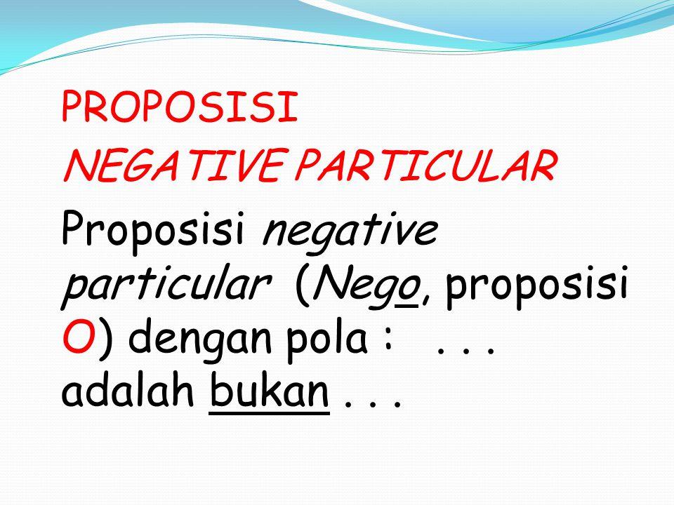 PROPOSISI NEGATIVE PARTICULAR Proposisi negative particular (Nego, proposisi O) dengan pola : .