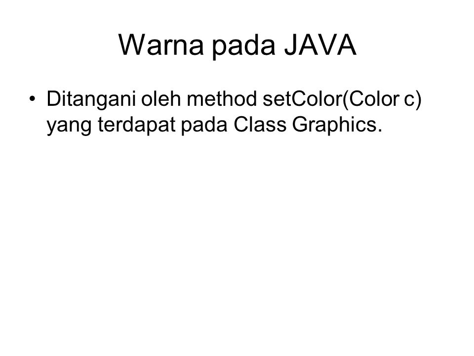Warna pada JAVA Ditangani oleh method setColor(Color c) yang terdapat pada Class Graphics.