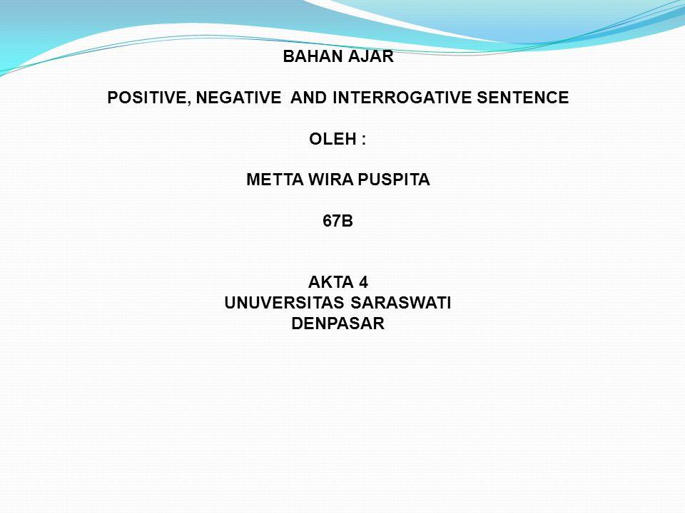 BAHAN AJAR POSITIVE, NEGATIVE AND INTERROGATIVE SENTENCE OLEH : METTA WIRA PUSPITA 67B AKTA 4 UNUVERSITAS SARASWATI DENPASAR