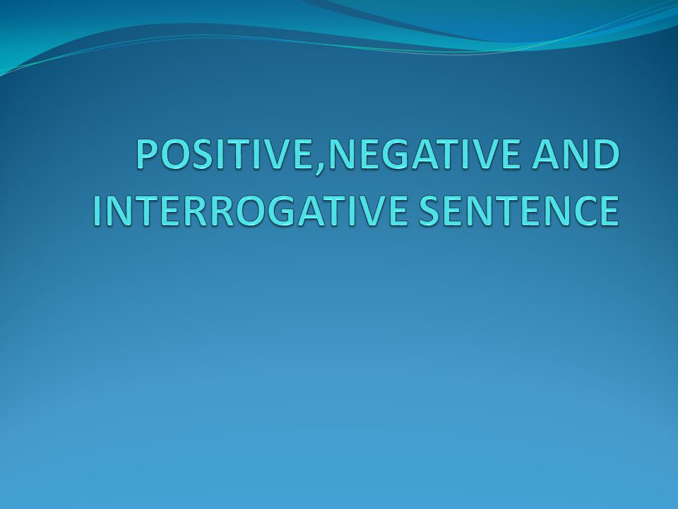 POSITIVE,NEGATIVE AND INTERROGATIVE SENTENCE