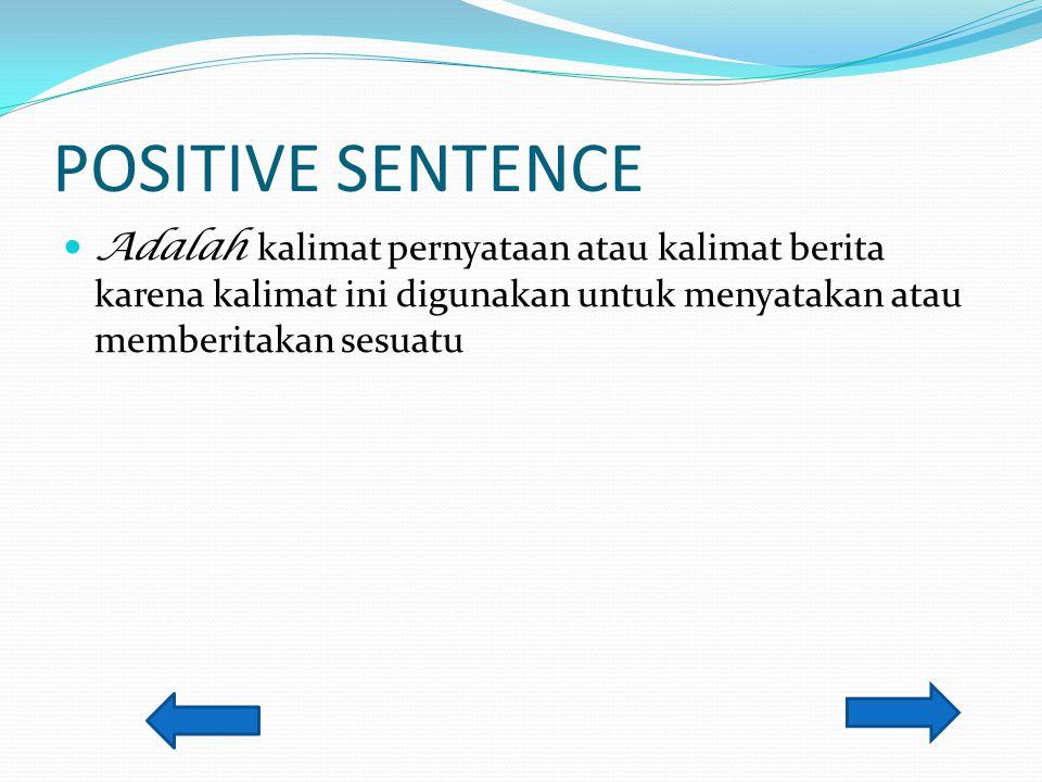 POSITIVE SENTENCE Adalah kalimat pernyataan atau kalimat berita karena kalimat ini digunakan untuk menyatakan atau memberitakan sesuatu.