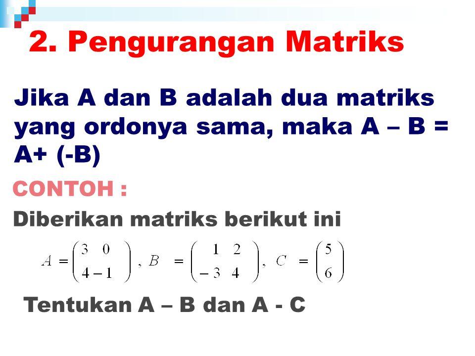 2. Pengurangan Matriks Jika A dan B adalah dua matriks yang ordonya sama, maka A – B = A+ (-B) CONTOH :