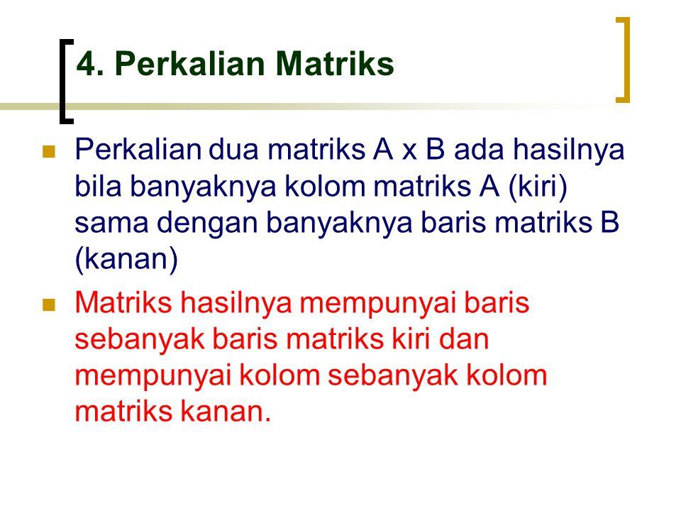 4. Perkalian Matriks Perkalian dua matriks A x B ada hasilnya bila banyaknya kolom matriks A (kiri) sama dengan banyaknya baris matriks B (kanan)