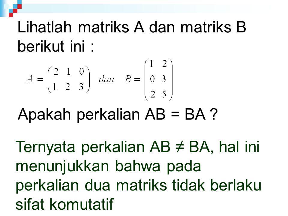 Lihatlah matriks A dan matriks B berikut ini :