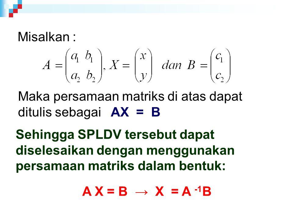 Misalkan : Maka persamaan matriks di atas dapat ditulis sebagai AX = B.