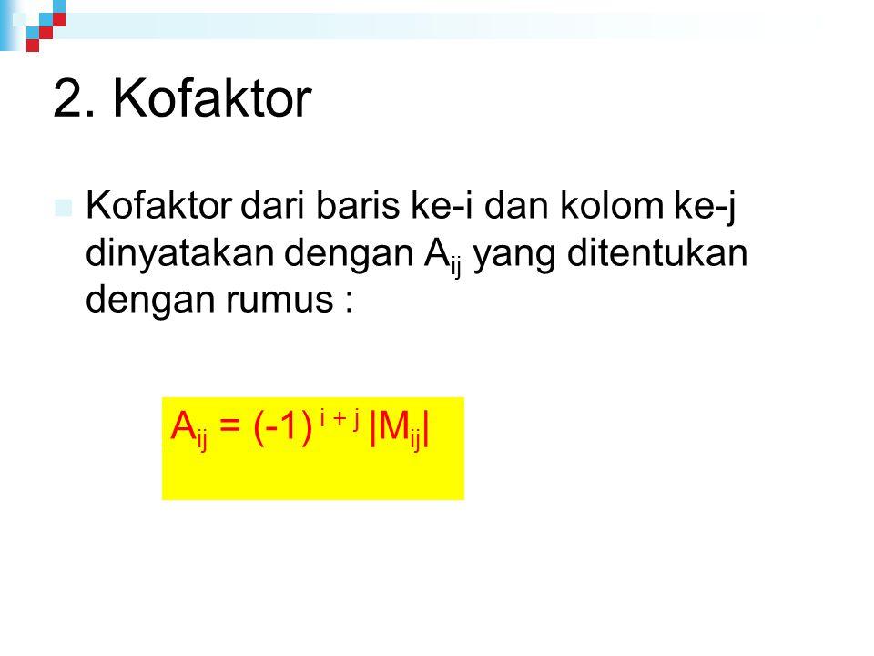 2. Kofaktor Kofaktor dari baris ke-i dan kolom ke-j dinyatakan dengan Aij yang ditentukan dengan rumus :
