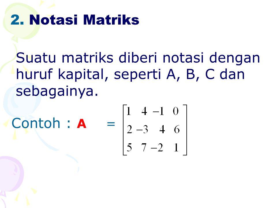 Notasi Matriks Suatu matriks diberi notasi dengan huruf kapital, seperti A, B, C dan sebagainya.