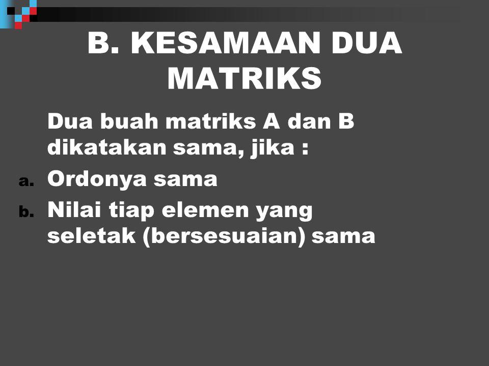B. KESAMAAN DUA MATRIKS Dua buah matriks A dan B dikatakan sama, jika : Ordonya sama.