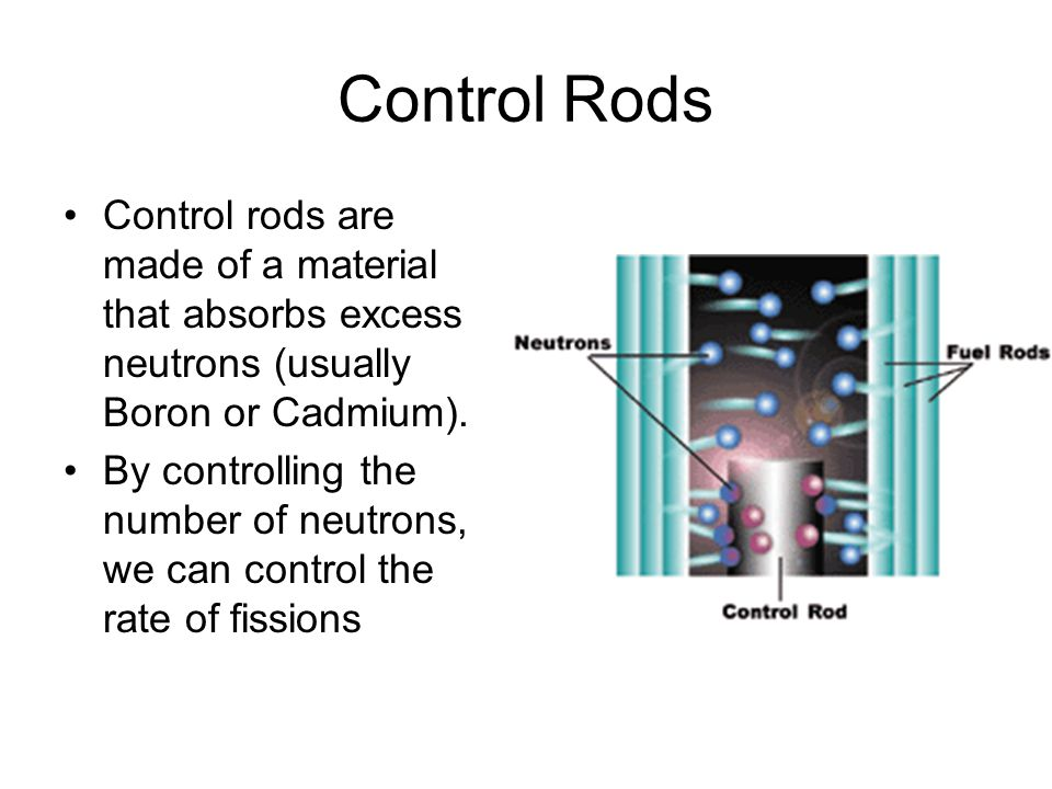 Control Rods Control rods are made of a material that absorbs excess neutrons (usually Boron or Cadmium).