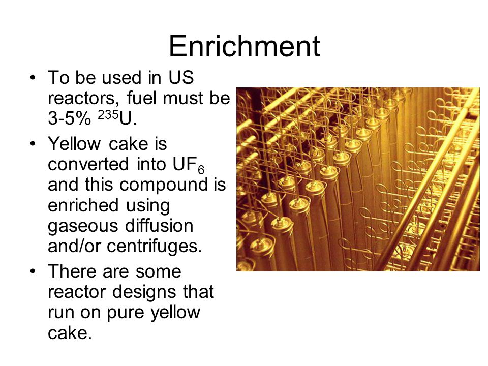 Enrichment To be used in US reactors, fuel must be 3-5% 235U.