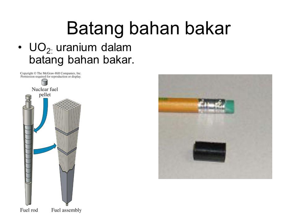 Batang bahan bakar UO2: uranium dalam batang bahan bakar.