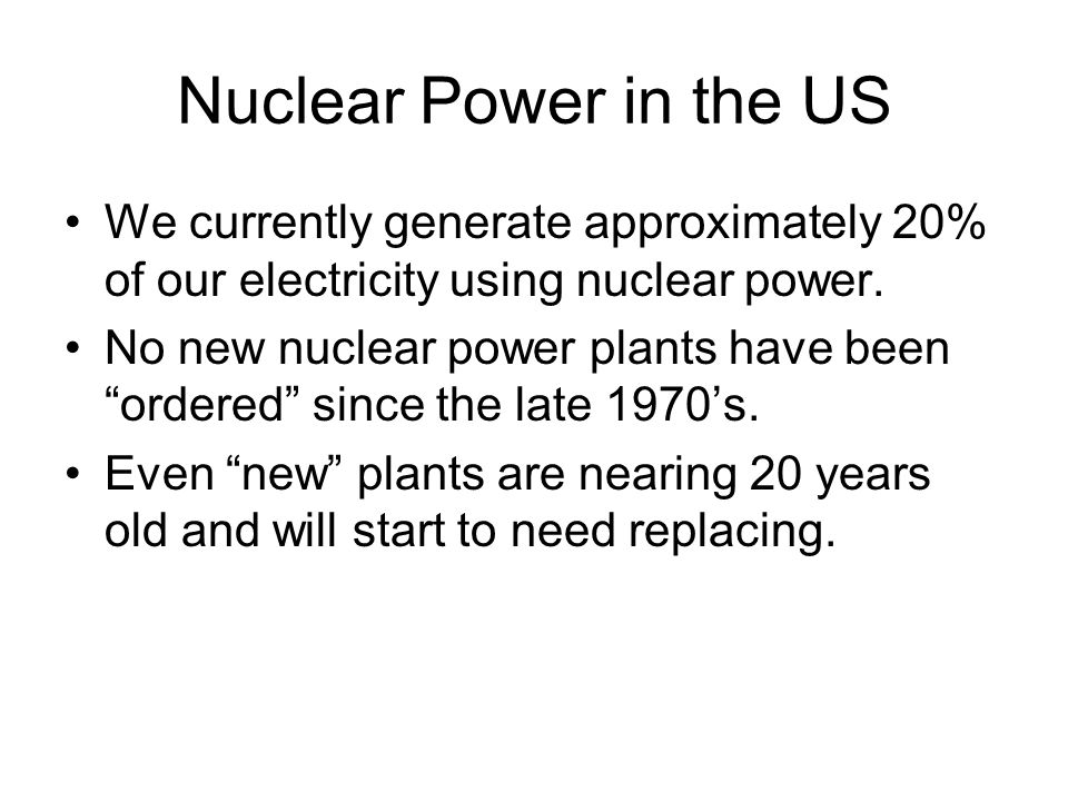 Nuclear Power in the US We currently generate approximately 20% of our electricity using nuclear power.