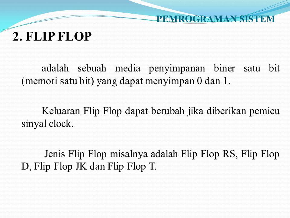 PEMROGRAMAN SISTEM 2. FLIP FLOP. adalah sebuah media penyimpanan biner satu bit (memori satu bit) yang dapat menyimpan 0 dan 1.