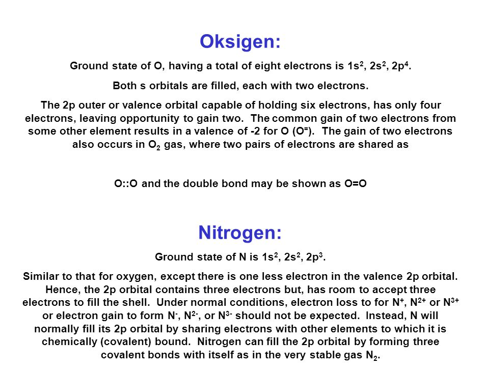 Oksigen: Ground state of O, having a total of eight electrons is 1s2, 2s2, 2p4. Both s orbitals are filled, each with two electrons.