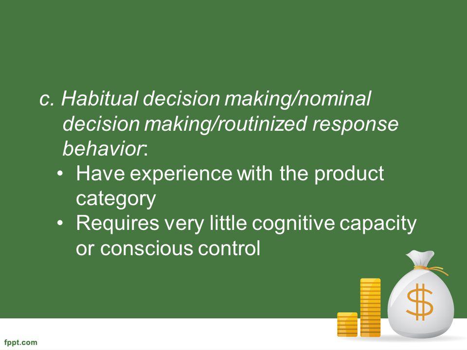 c. Habitual decision making/nominal decision making/routinized response behavior: