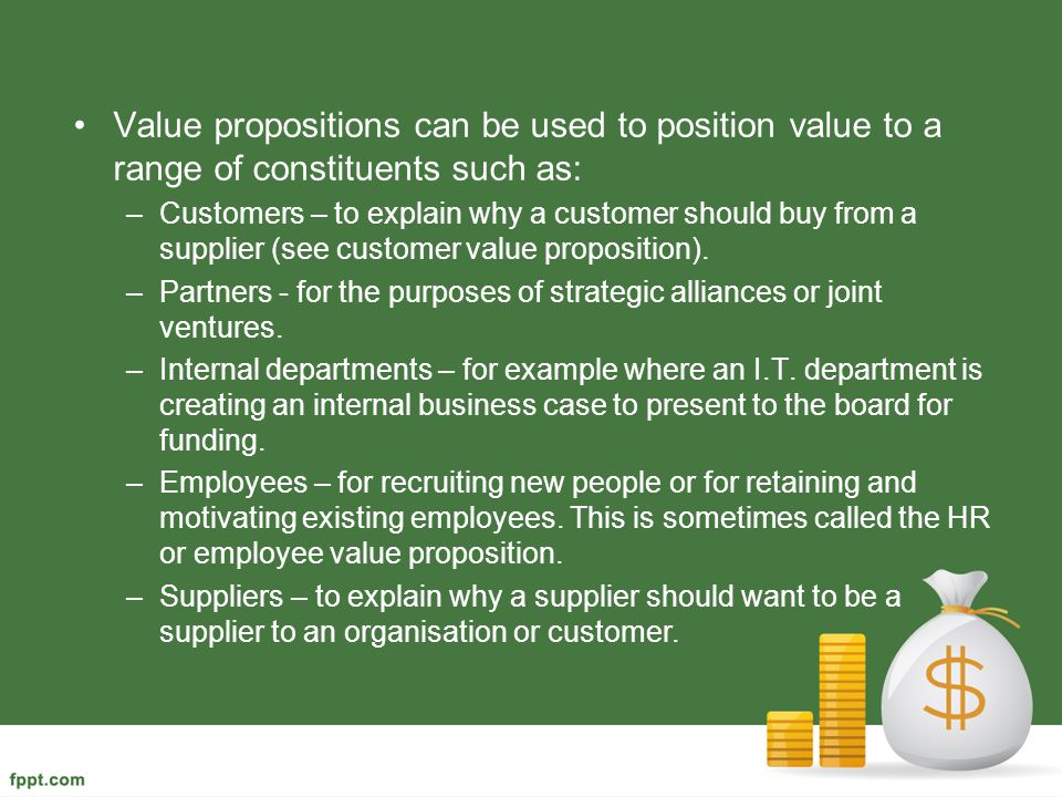 Value propositions can be used to position value to a range of constituents such as: