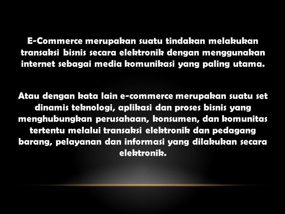 E-Commerce merupakan suatu tindakan melakukan transaksi bisnis secara elektronik dengan menggunakan internet sebagai media komunikasi yang paling utama.