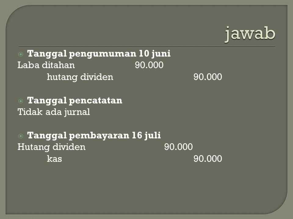jawab Tanggal pengumuman 10 juni Laba ditahan 90.000