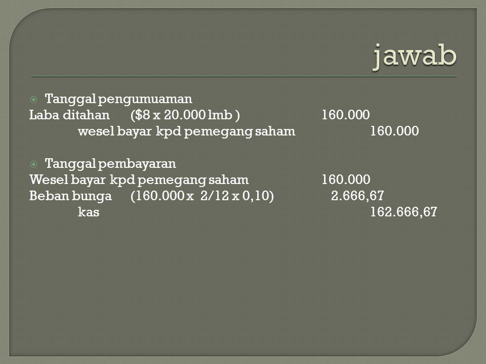 jawab Tanggal pengumuaman Laba ditahan ($8 x 20.000 lmb ) 160.000