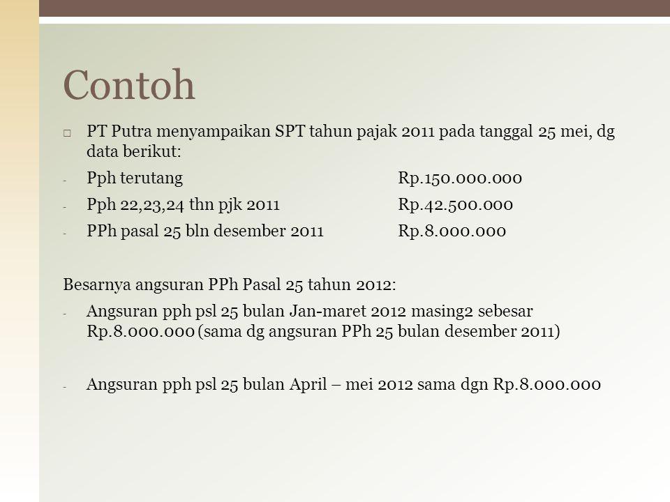 Contoh PT Putra menyampaikan SPT tahun pajak 2011 pada tanggal 25 mei, dg data berikut: Pph terutang Rp.150.000.000.