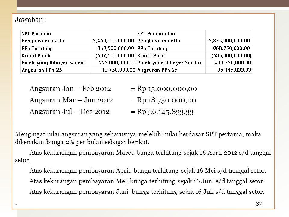 Jawaban : Angsuran Jan – Feb 2012 = Rp 15.000.000,00