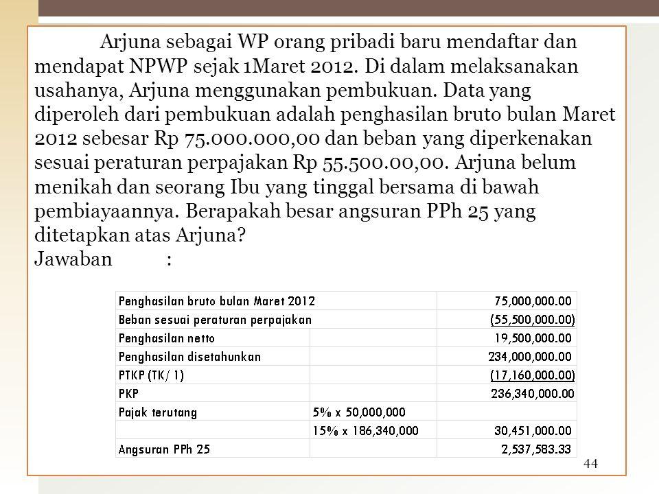 Arjuna sebagai WP orang pribadi baru mendaftar dan mendapat NPWP sejak 1Maret 2012.