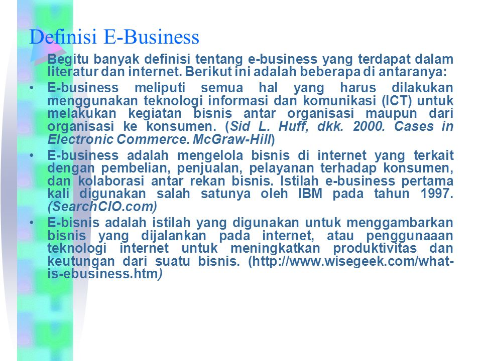 Definisi E-Business Begitu banyak definisi tentang e-business yang terdapat dalam literatur dan internet. Berikut ini adalah beberapa di antaranya: