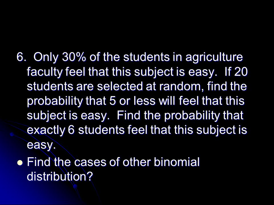 6. Only 30% of the students in agriculture faculty feel that this subject is easy. If 20 students are selected at random, find the probability that 5 or less will feel that this subject is easy. Find the probability that exactly 6 students feel that this subject is easy.