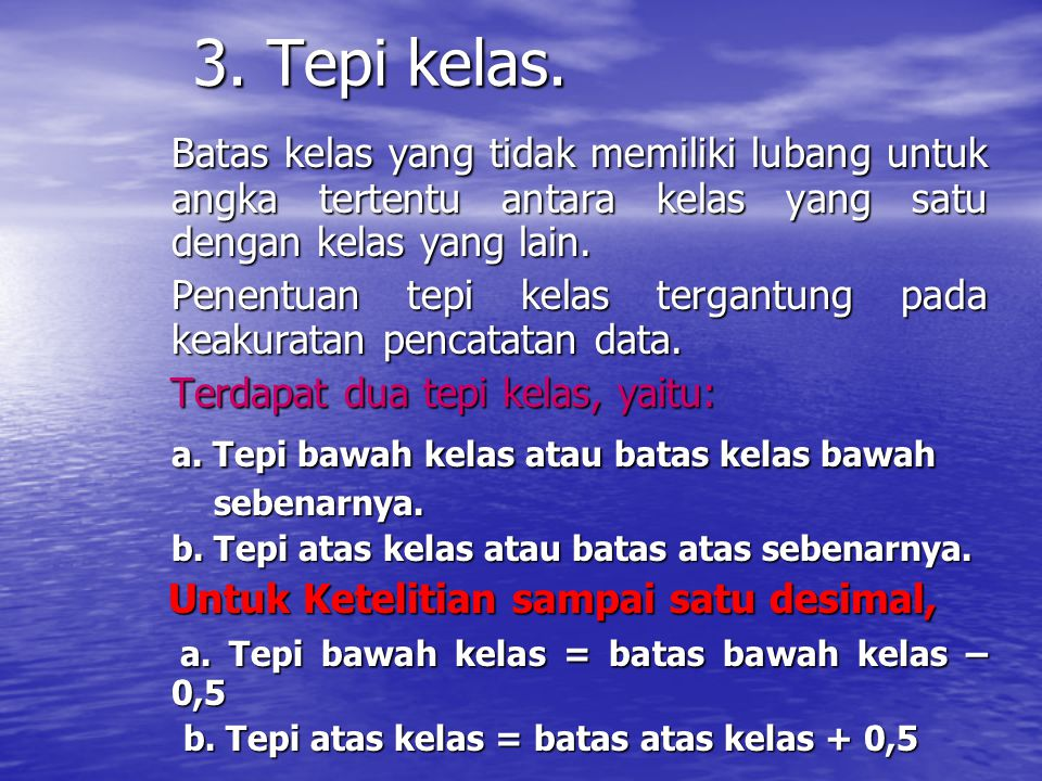 3. Tepi kelas. Batas kelas yang tidak memiliki lubang untuk angka tertentu antara kelas yang satu dengan kelas yang lain.