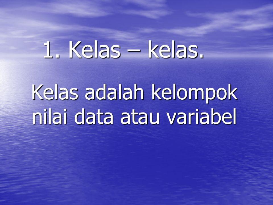 Kelas adalah kelompok nilai data atau variabel