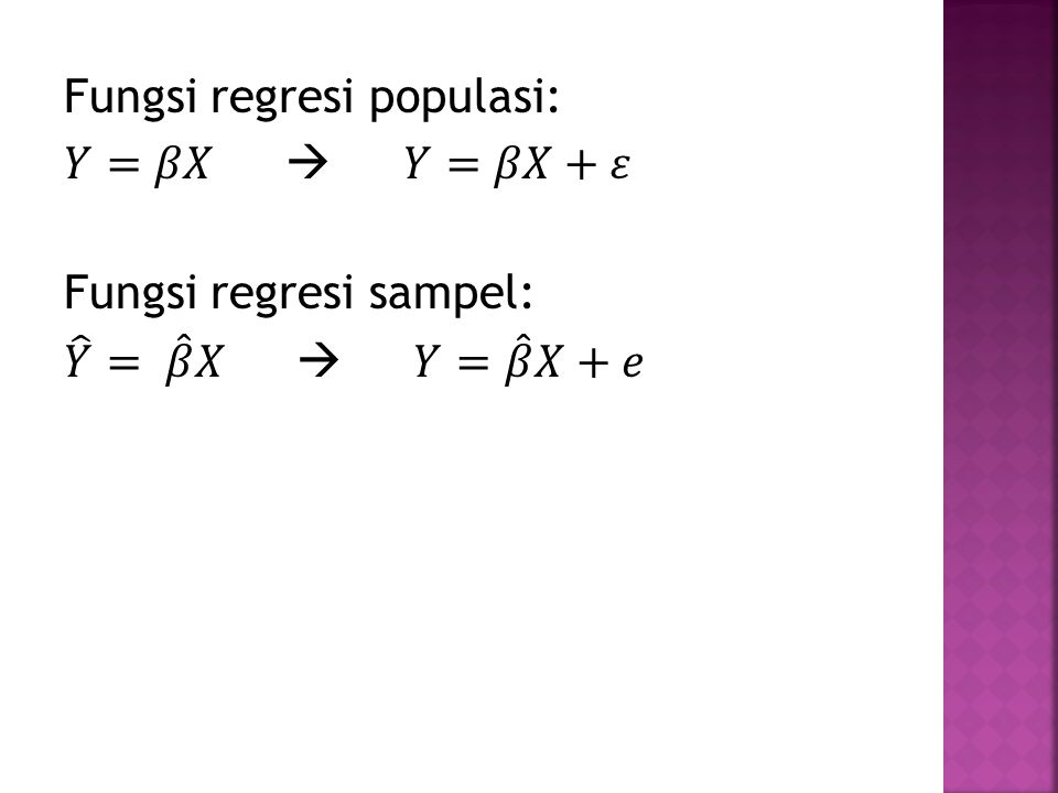 Fungsi regresi populasi: 𝑌=𝛽𝑋  𝑌=𝛽𝑋+𝜀 Fungsi regresi sampel: 𝑌 = 𝛽 𝑋  𝑌= 𝛽 𝑋+𝑒