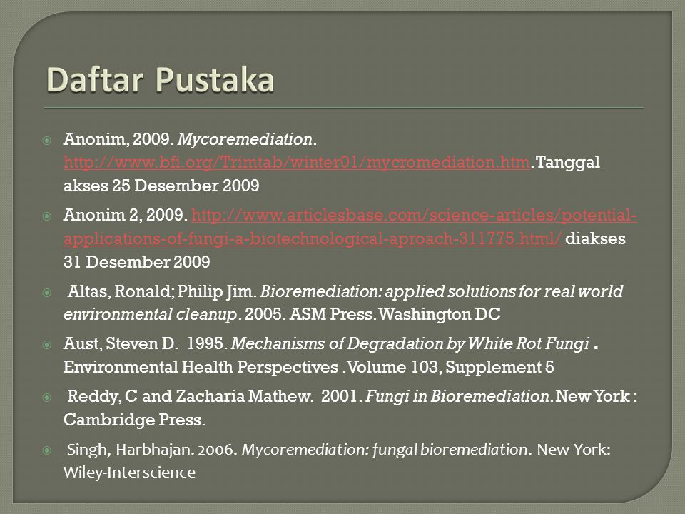 Daftar Pustaka Anonim, 2009. Mycoremediation. http://www.bfi.org/Trimtab/winter01/mycromediation.htm. Tanggal akses 25 Desember 2009.