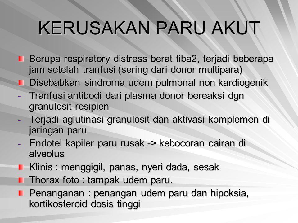 KERUSAKAN PARU AKUT Berupa respiratory distress berat tiba2, terjadi beberapa jam setelah tranfusi (sering dari donor multipara)