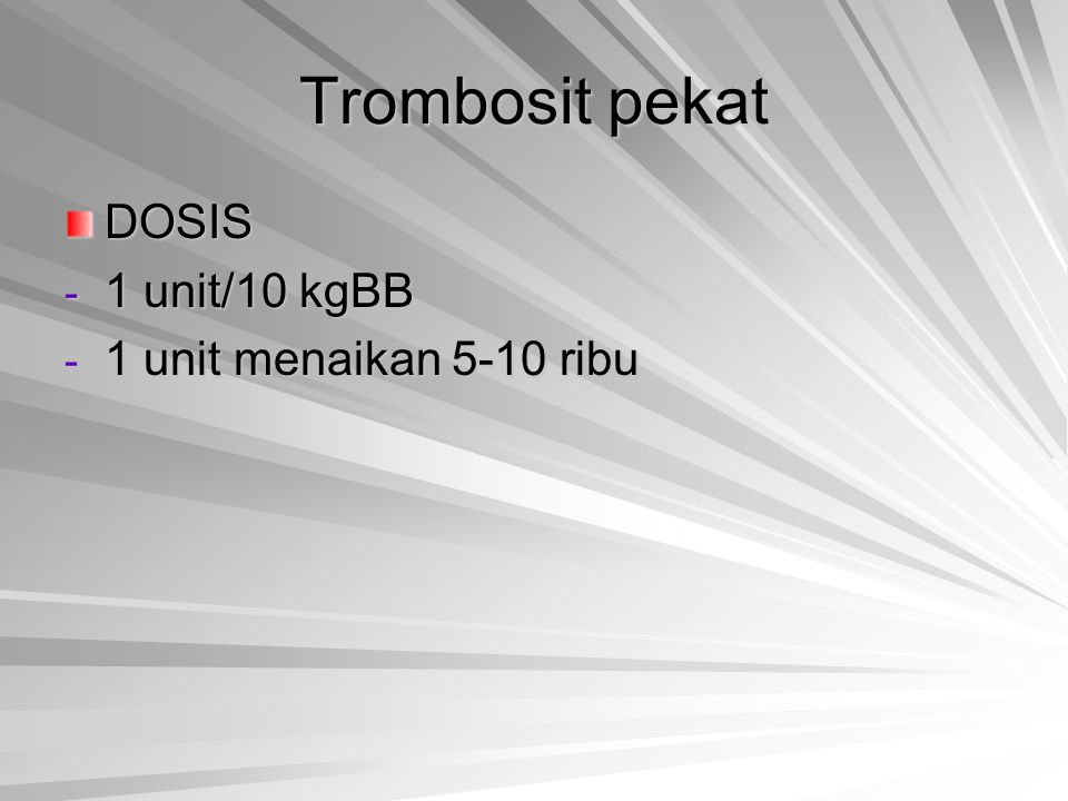 Trombosit pekat DOSIS 1 unit/10 kgBB 1 unit menaikan 5-10 ribu