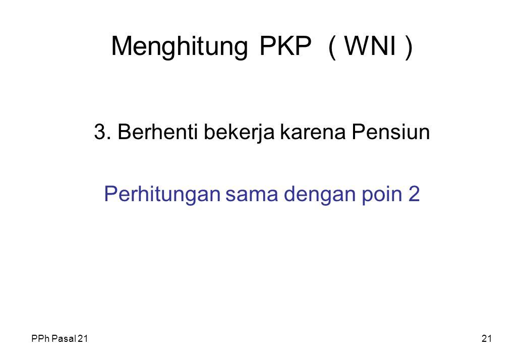 Menghitung PKP ( WNI ) 3. Berhenti bekerja karena Pensiun