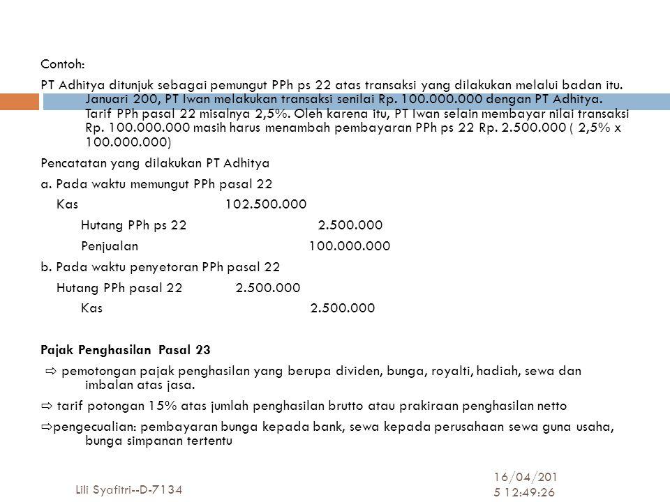 Contoh: PT Adhitya ditunjuk sebagai pemungut PPh ps 22 atas transaksi yang dilakukan melalui badan itu. Januari 200, PT Iwan melakukan transaksi senilai Rp. 100.000.000 dengan PT Adhitya. Tarif PPh pasal 22 misalnya 2,5%. Oleh karena itu, PT Iwan selain membayar nilai transaksi Rp. 100.000.000 masih harus menambah pembayaran PPh ps 22 Rp. 2.500.000 ( 2,5% x 100.000.000) Pencatatan yang dilakukan PT Adhitya a. Pada waktu memungut PPh pasal 22 Kas 102.500.000 Hutang PPh ps 22 2.500.000 Penjualan 100.000.000 b. Pada waktu penyetoran PPh pasal 22 Hutang PPh pasal 22 2.500.000 Kas 2.500.000 Pajak Penghasilan Pasal 23 ⇨ pemotongan pajak penghasilan yang berupa dividen, bunga, royalti, hadiah, sewa dan imbalan atas jasa. ⇨ tarif potongan 15% atas jumlah penghasilan brutto atau prakiraan penghasilan netto ⇨pengecualian: pembayaran bunga kepada bank, sewa kepada perusahaan sewa guna usaha, bunga simpanan tertentu