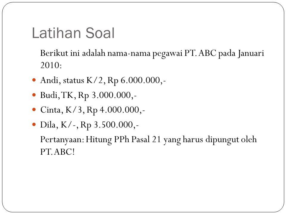 Latihan Soal Berikut ini adalah nama-nama pegawai PT. ABC pada Januari 2010: Andi, status K/2, Rp 6.000.000,-