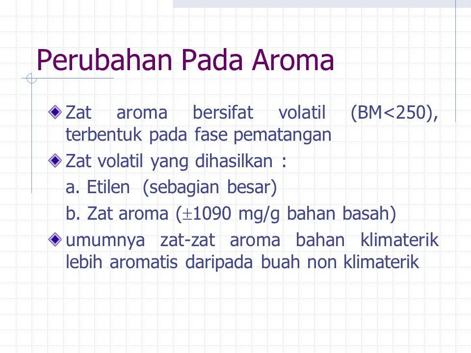 Perubahan Pada Aroma Zat aroma bersifat volatil (BM<250), terbentuk pada fase pematangan. Zat volatil yang dihasilkan :