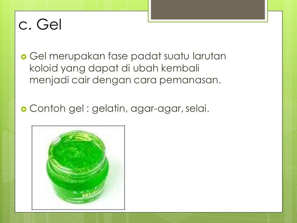 c. Gel Gel merupakan fase padat suatu larutan koloid yang dapat di ubah kembali menjadi cair dengan cara pemanasan.