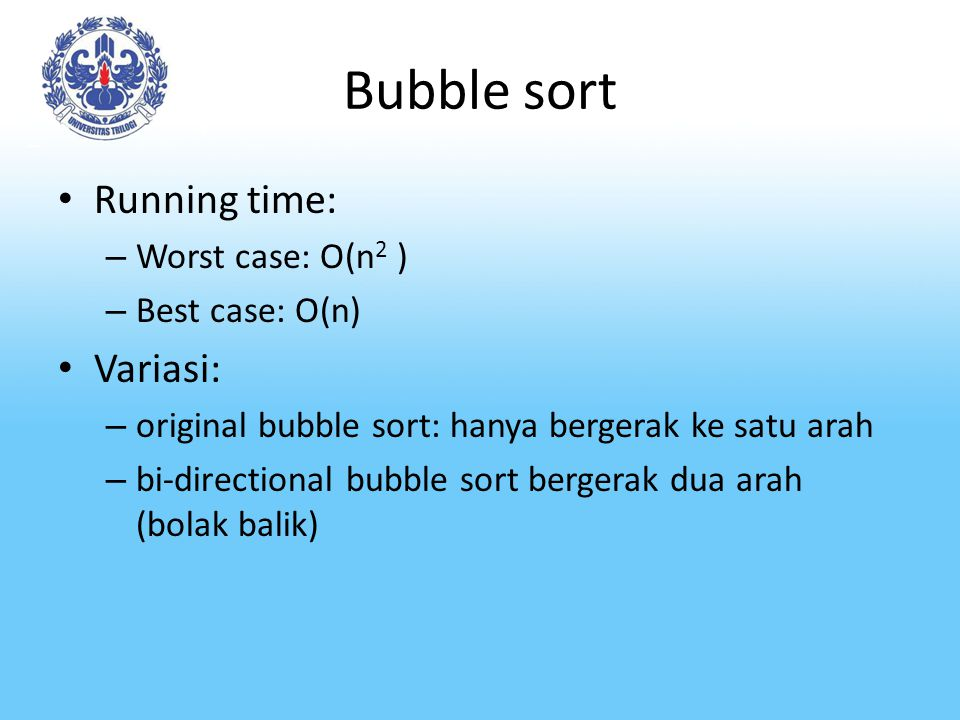 Bubble sort Running time: Variasi: Worst case: O(n2 ) Best case: O(n)