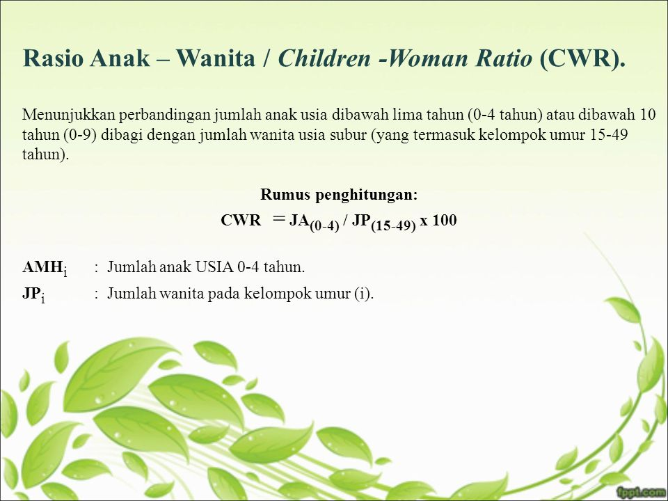 Rasio Anak – Wanita / Children -Woman Ratio (CWR).