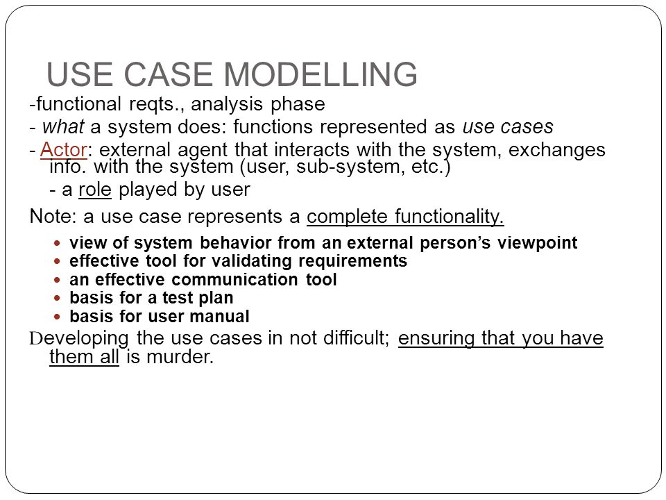 USE CASE MODELLING -functional reqts., analysis phase. - what a system does: functions represented as use cases.