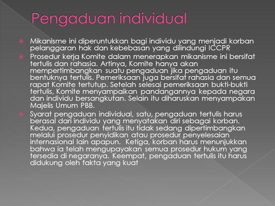 Pengaduan individual Mikanisme ini diperuntukkan bagi individu yang menjadi korban pelanggaran hak dan kebebasan yang dilindungi ICCPR.