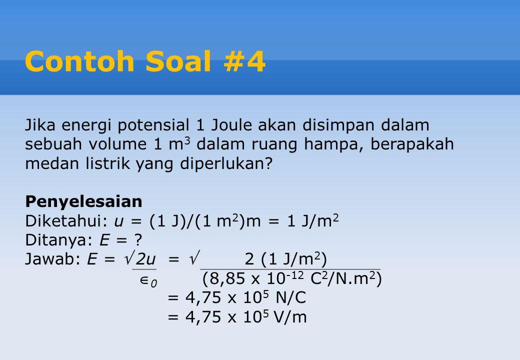 Contoh Soal #4 Jika energi potensial 1 Joule akan disimpan dalam sebuah volume 1 m3 dalam ruang hampa, berapakah medan listrik yang diperlukan
