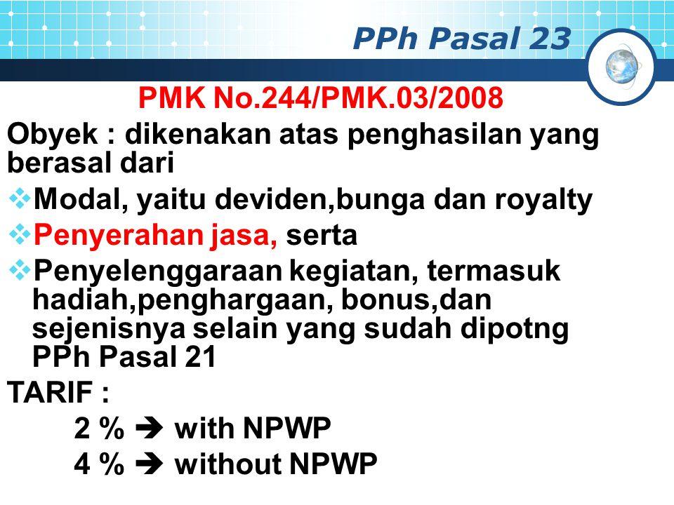 PPh Pasal 23 PMK No.244/PMK.03/2008. Obyek : dikenakan atas penghasilan yang berasal dari. Modal, yaitu deviden,bunga dan royalty.