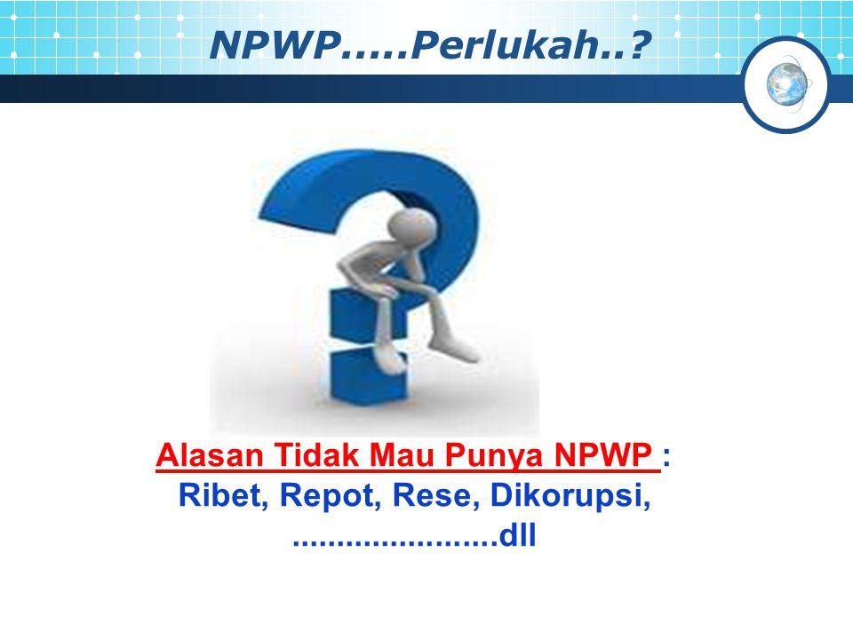 Alasan Tidak Mau Punya NPWP : Ribet, Repot, Rese, Dikorupsi,