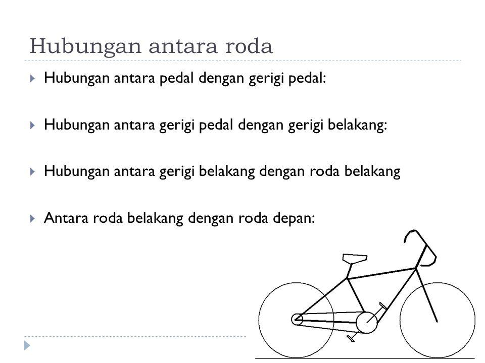 Hubungan antara roda Hubungan antara pedal dengan gerigi pedal: