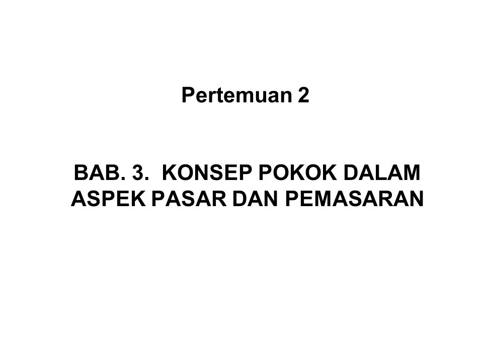 BAB. 3. KONSEP POKOK DALAM ASPEK PASAR DAN PEMASARAN